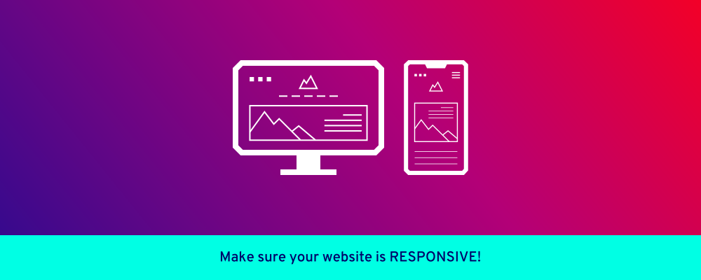 Make sure your website is RESPONSIVE!